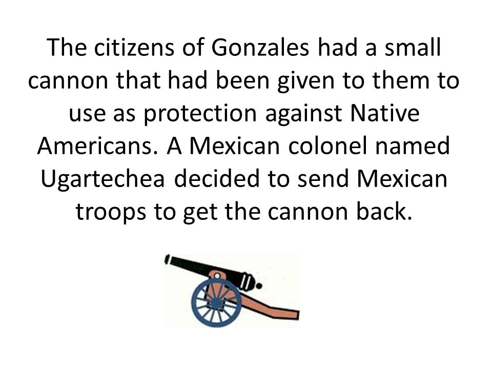 The citizens of Gonzales had a small cannon that had been given to them to use as protection against Native Americans.