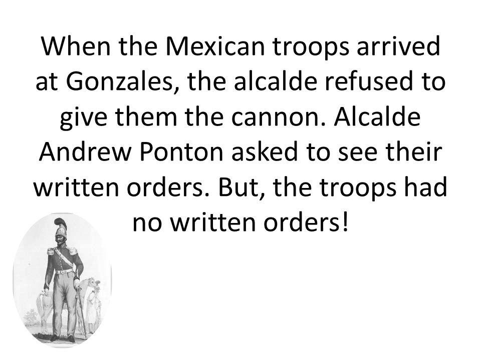 When the Mexican troops arrived at Gonzales, the alcalde refused to give them the cannon.