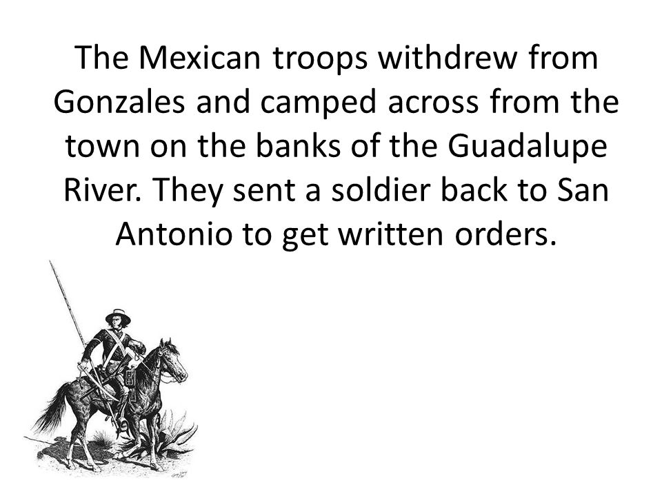 The Mexican troops withdrew from Gonzales and camped across from the town on the banks of the Guadalupe River.