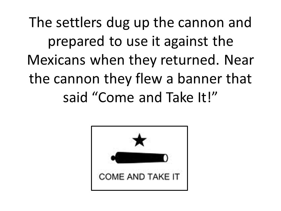 The settlers dug up the cannon and prepared to use it against the Mexicans when they returned.