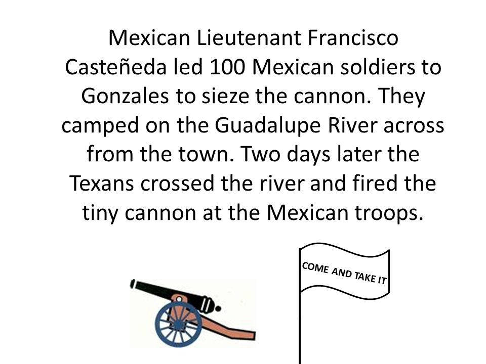 Mexican Lieutenant Francisco Casteñeda led 100 Mexican soldiers to Gonzales to sieze the cannon. They camped on the Guadalupe River across from the town. Two days later the Texans crossed the river and fired the tiny cannon at the Mexican troops.