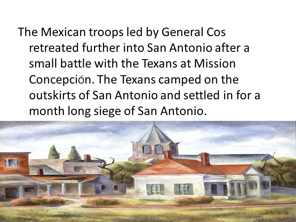 The Mexican troops led by General Cos retreated further into San Antonio after a small battle with the Texans at Mission ConcepciÓn.