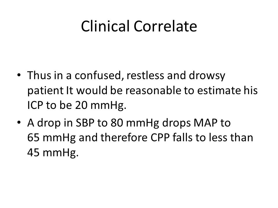 Clinical Correlate Thus in a confused, restless and drowsy patient It would be reasonable to estimate his ICP to be 20 mmHg.