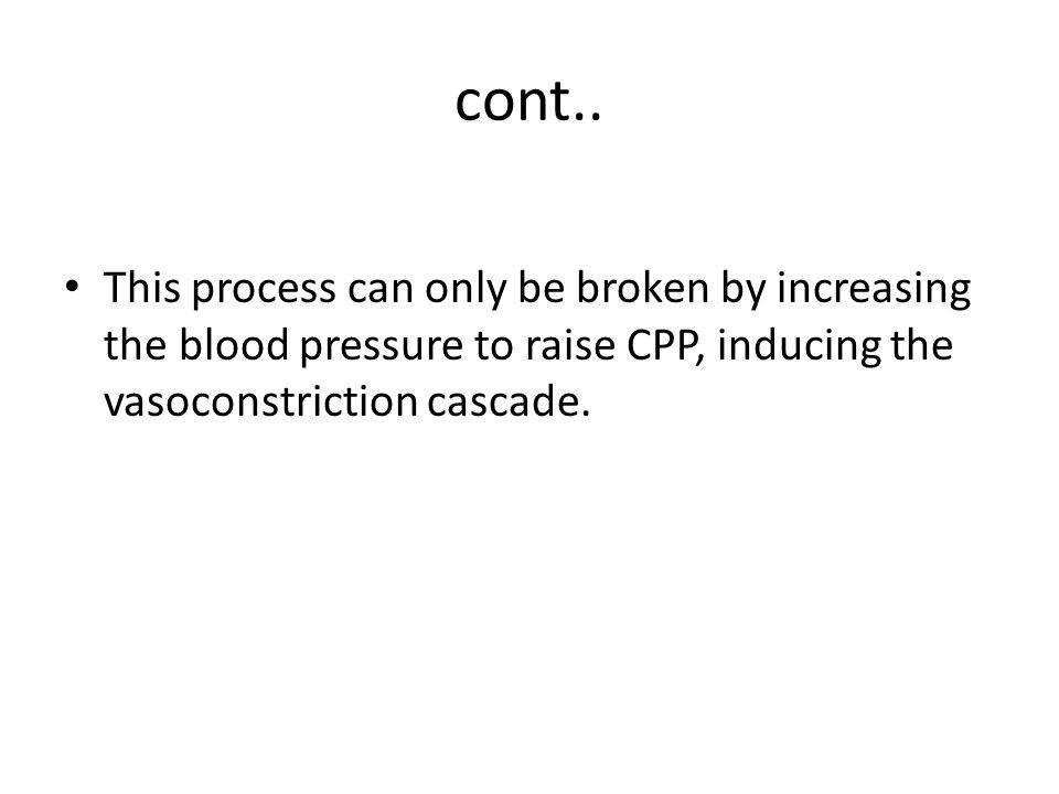 cont.. This process can only be broken by increasing the blood pressure to raise CPP, inducing the vasoconstriction cascade.