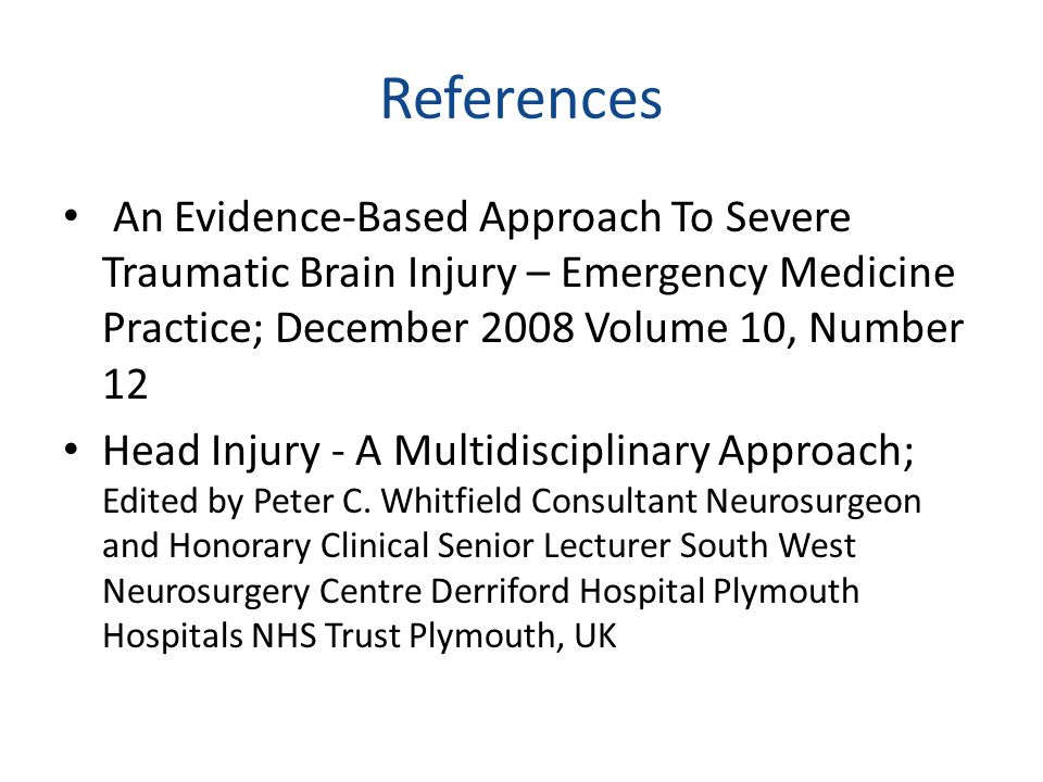 References An Evidence-Based Approach To Severe Traumatic Brain Injury – Emergency Medicine Practice; December 2008 Volume 10, Number 12.