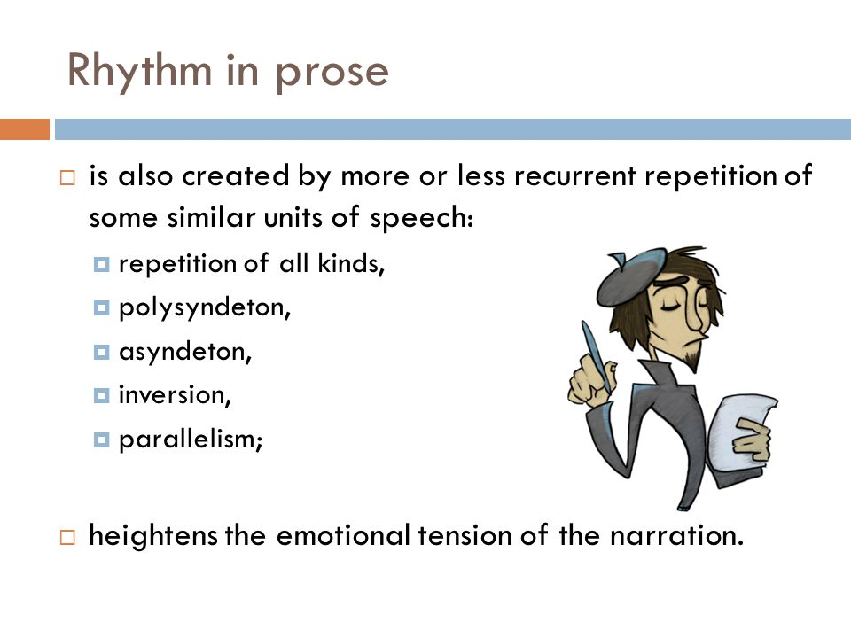 Rhythm in prose is also created by more or less recurrent repetition of some similar units of speech: