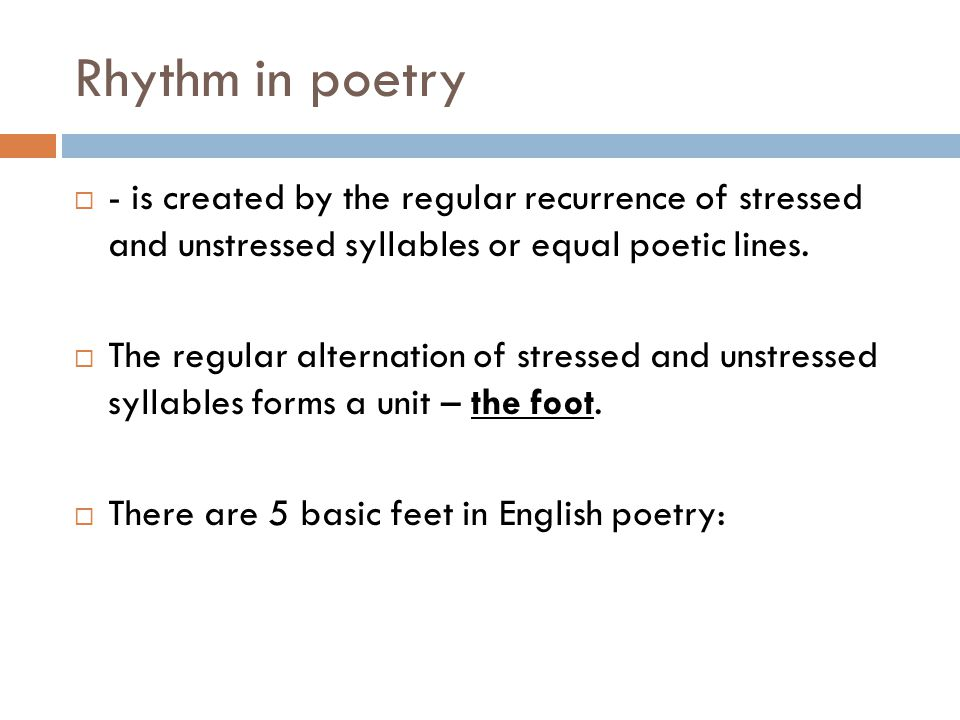 Rhythm in poetry - is created by the regular recurrence of stressed and unstressed syllables or equal poetic lines.