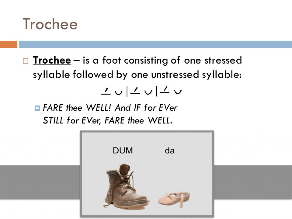 Trochee Trochee – is a foot consisting of one stressed syllable followed by one unstressed syllable: