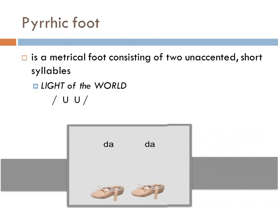 Pyrrhic foot is a metrical foot consisting of two unaccented, short syllables. LIGHT of the WORLD.