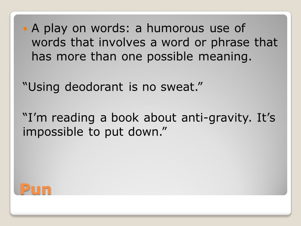 A play on words: a humorous use of words that involves a word or phrase that has more than one possible meaning.