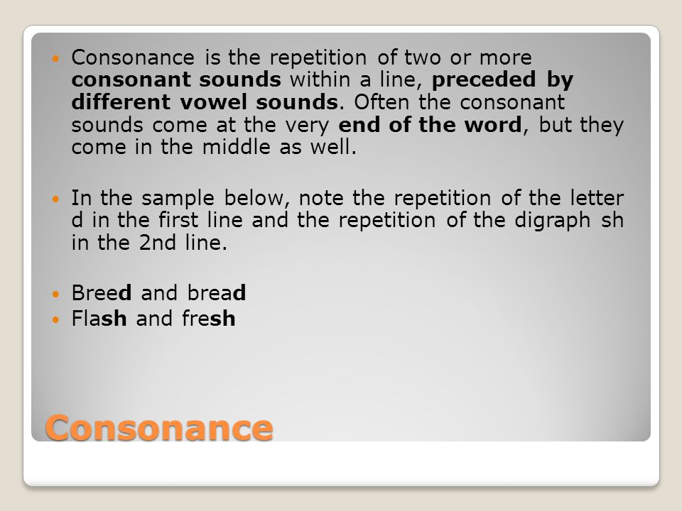 Consonance is the repetition of two or more consonant sounds within a line, preceded by different vowel sounds. Often the consonant sounds come at the very end of the word, but they come in the middle as well.