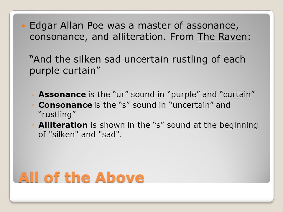 Edgar Allan Poe was a master of assonance, consonance, and alliteration. From The Raven: And the silken sad uncertain rustling of each purple curtain