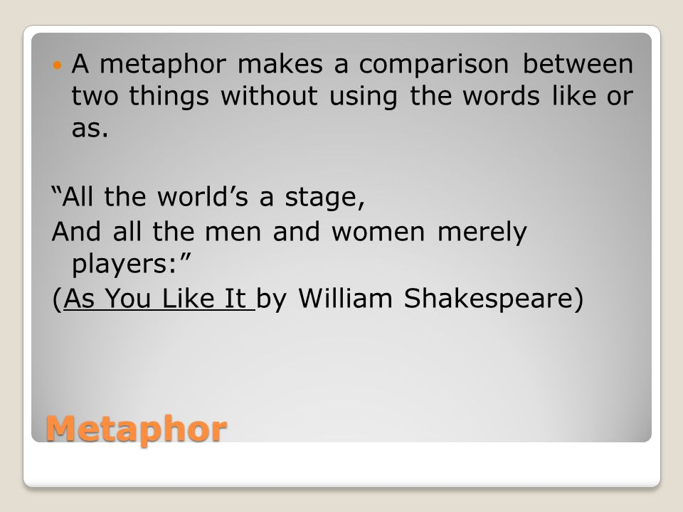 A metaphor makes a comparison between two things without using the words like or as.