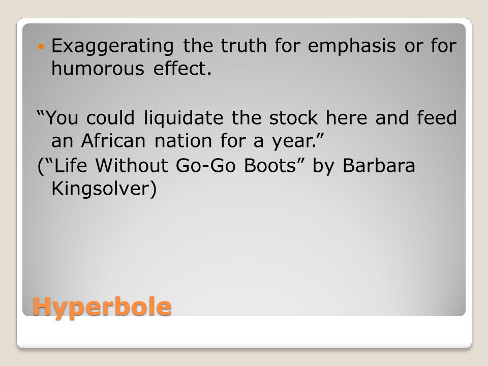 Hyperbole Exaggerating the truth for emphasis or for humorous effect.