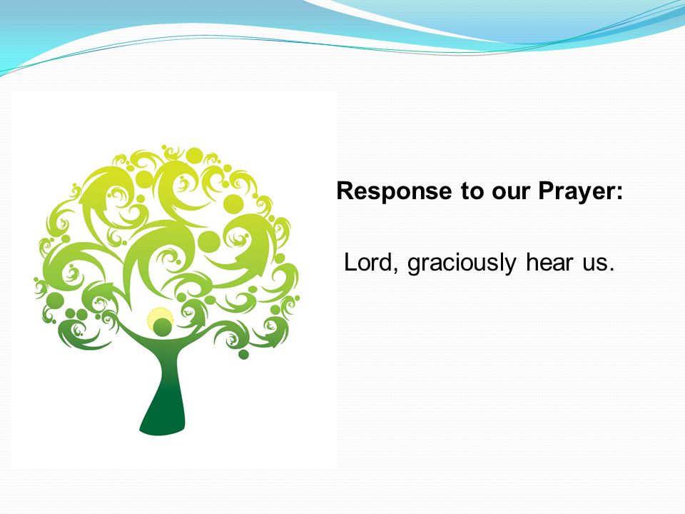 Response to our Prayer: Lord, graciously hear us.