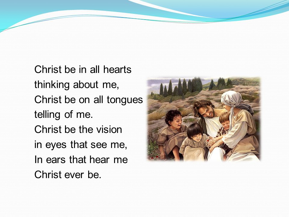 Christ be in all hearts thinking about me, Christ be on all tongues telling of me.