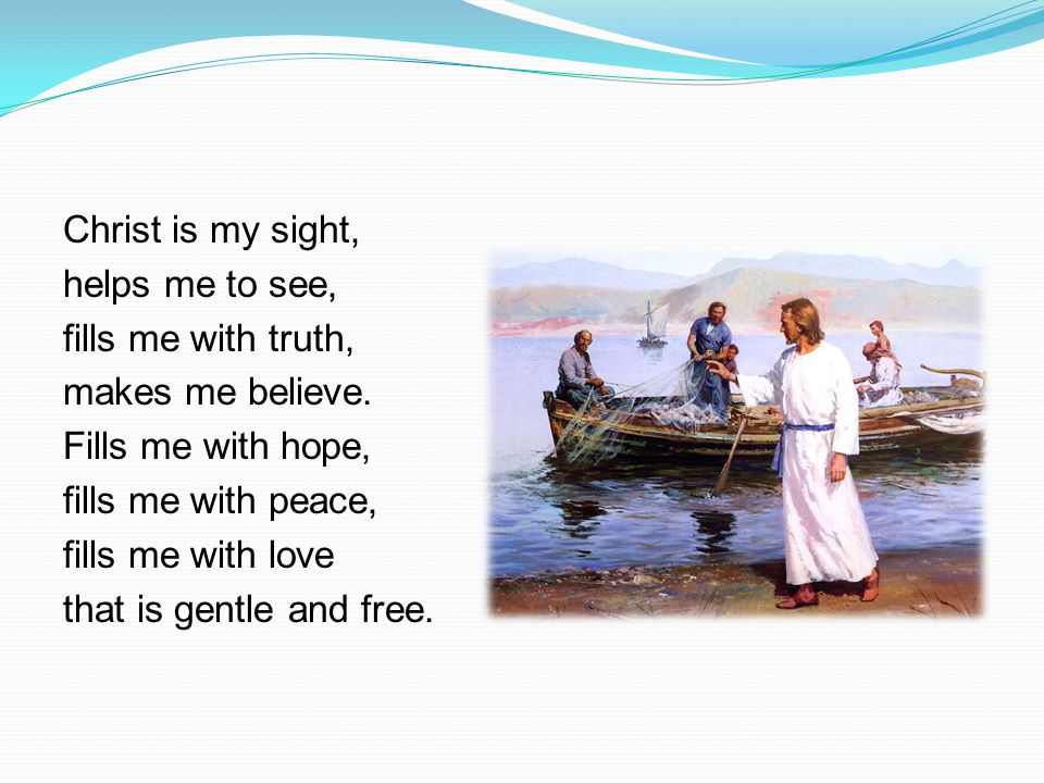 Christ is my sight, helps me to see, fills me with truth, makes me believe.