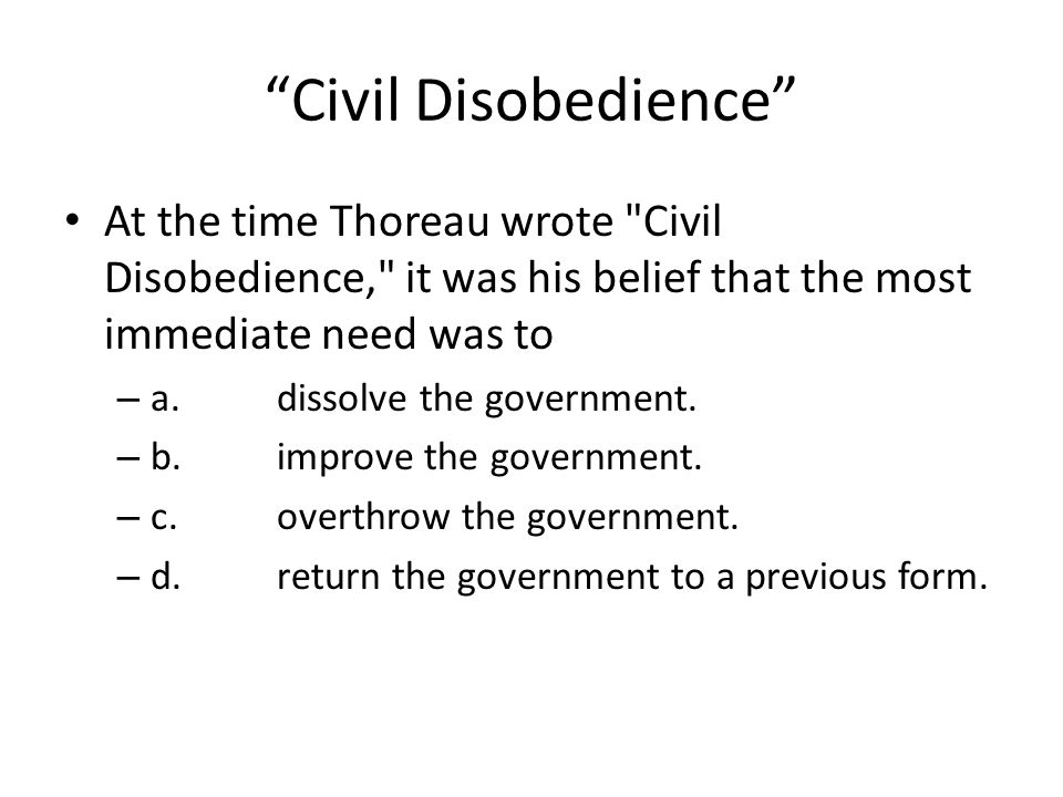 Civil Disobedience At the time Thoreau wrote Civil Disobedience, it was his belief that the most immediate need was to.