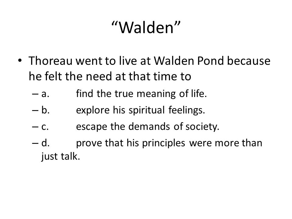 Walden Thoreau went to live at Walden Pond because he felt the need at that time to. a. find the true meaning of life.