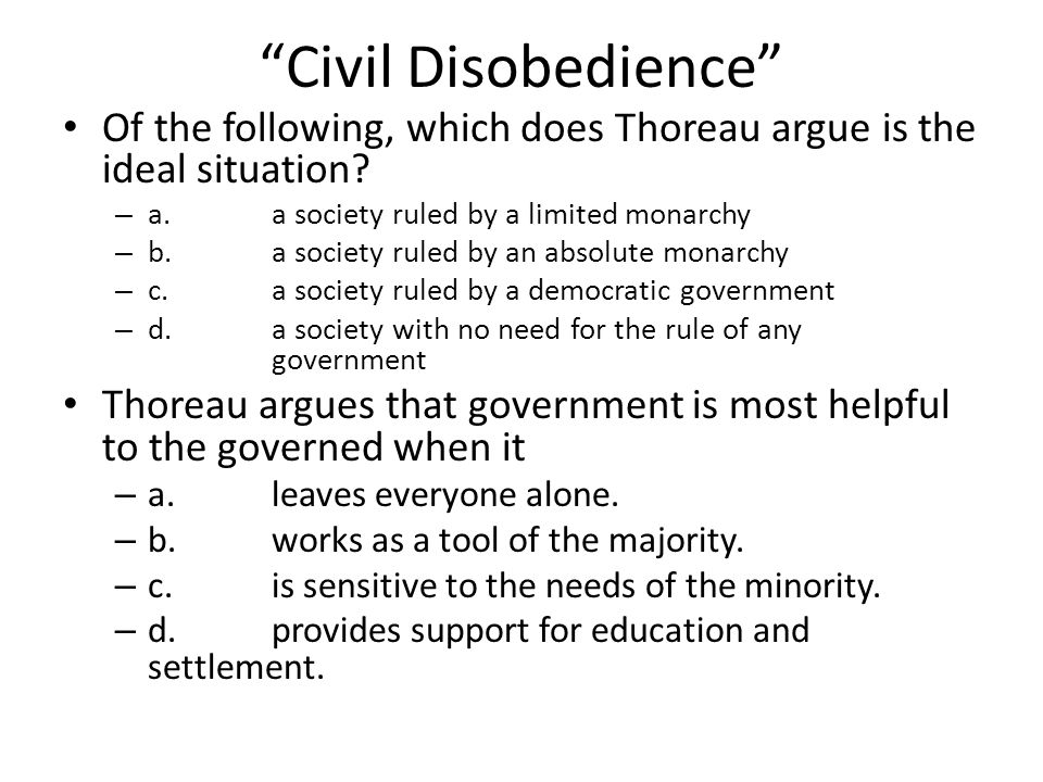 Civil Disobedience Of the following, which does Thoreau argue is the ideal situation a. a society ruled by a limited monarchy.
