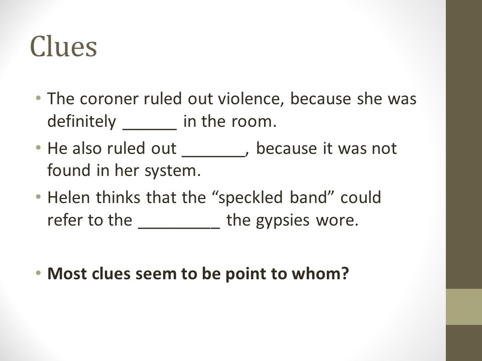 Clues The coroner ruled out violence, because she was definitely ______ in the room.