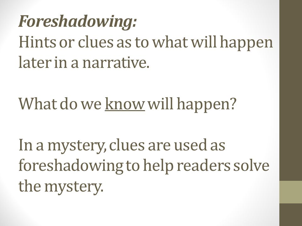 Foreshadowing: Hints or clues as to what will happen later in a narrative.