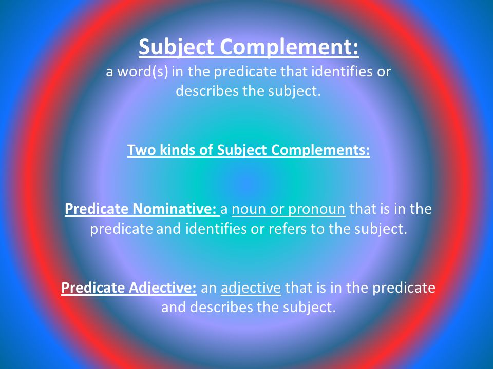 Subject Complement: a word(s) in the predicate that identifies or describes the subject.