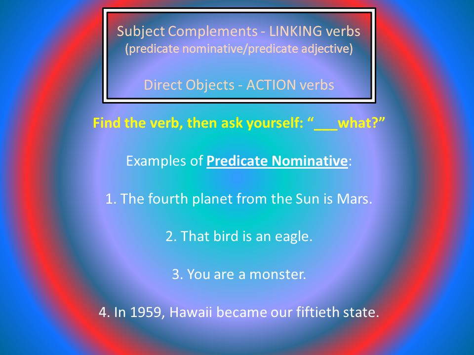 Subject Complements - LINKING verbs (predicate nominative/predicate adjective) Direct Objects - ACTION verbs Find the verb, then ask yourself: ___what Examples of Predicate Nominative: 1.