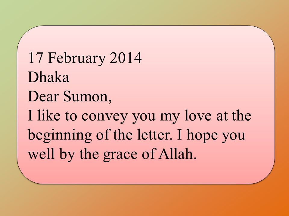 17 February 2014 Dhaka. Dear Sumon, I like to convey you my love at the beginning of the letter.