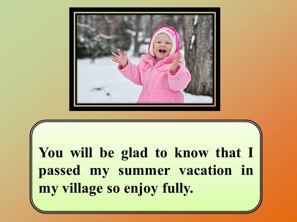 You will be glad to know that I passed my summer vacation in my village so enjoy fully.