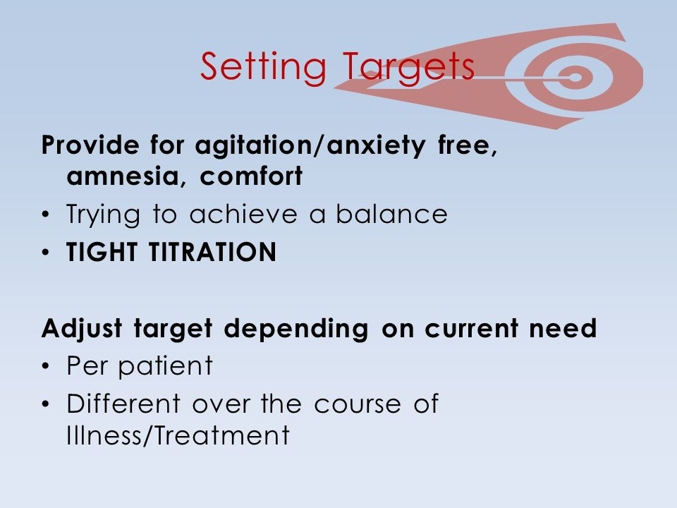 Setting Targets Provide for agitation/anxiety free, amnesia, comfort