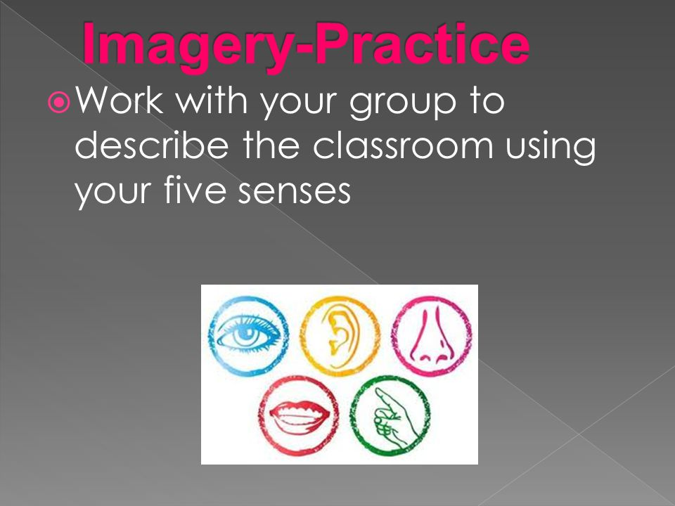 Imagery-Practice Work with your group to describe the classroom using your five senses
