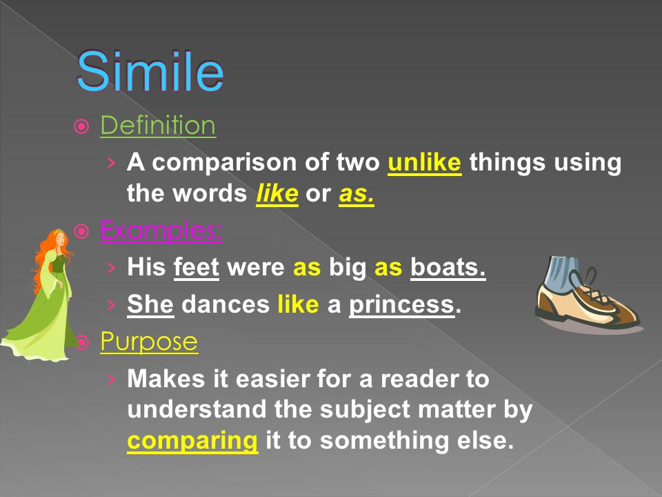 Simile Definition. A comparison of two unlike things using the words like or as. Examples: His feet were as big as boats.