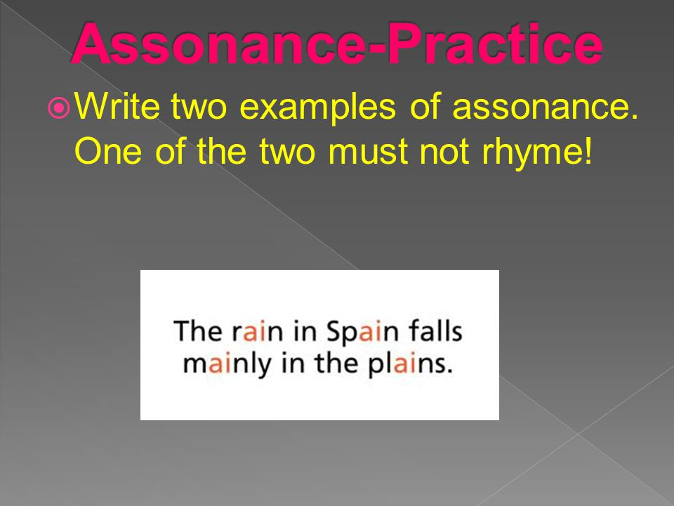 Assonance-Practice Write two examples of assonance. One of the two must not rhyme!