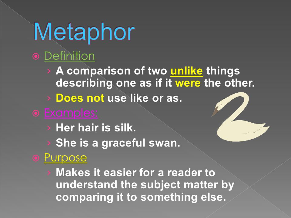 Metaphor Definition. A comparison of two unlike things describing one as if it were the other. Does not use like or as.