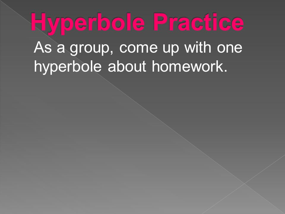 Hyperbole Practice As a group, come up with one hyperbole about homework.
