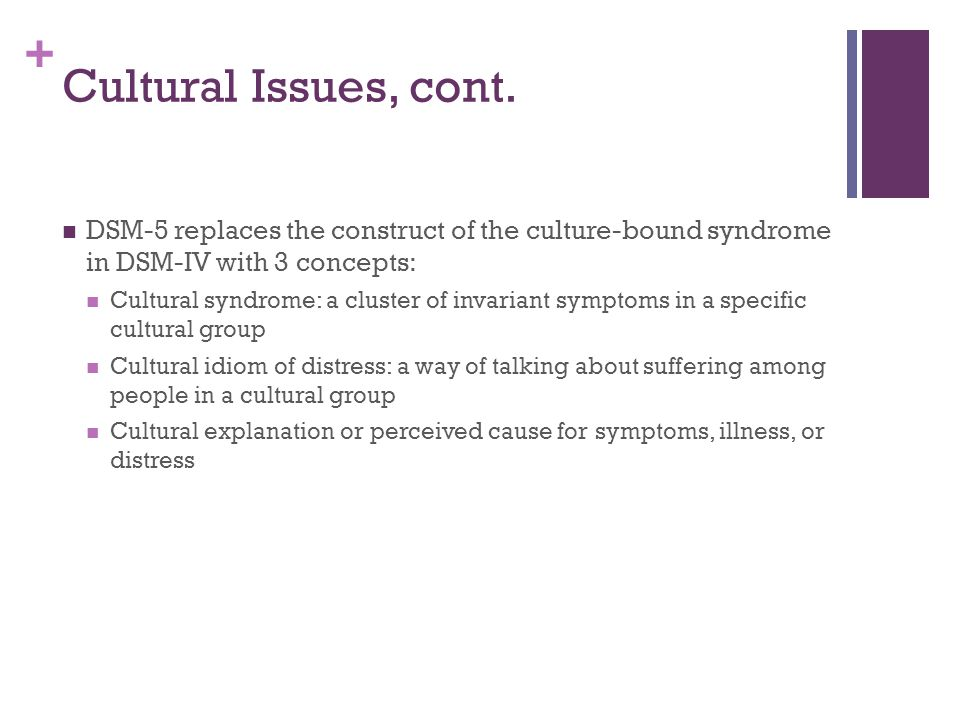 Cultural Issues, cont. DSM-5 replaces the construct of the culture-bound syndrome in DSM-IV with 3 concepts: