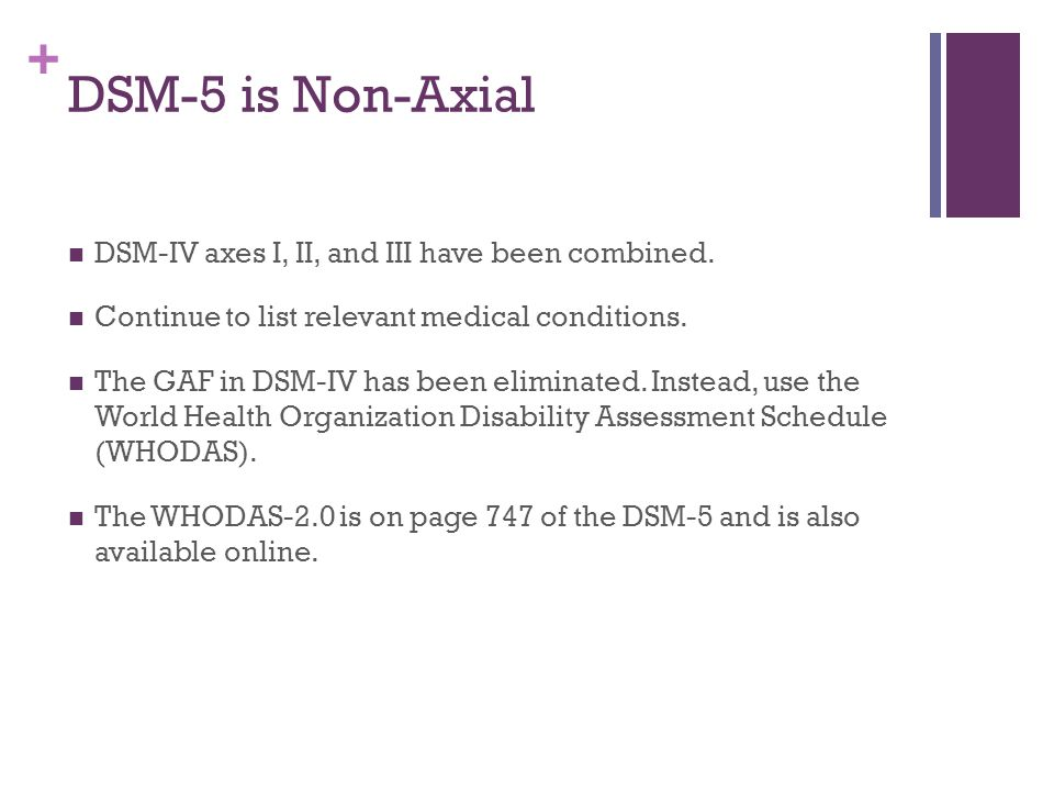 DSM-5 is Non-Axial DSM-IV axes I, II, and III have been combined.