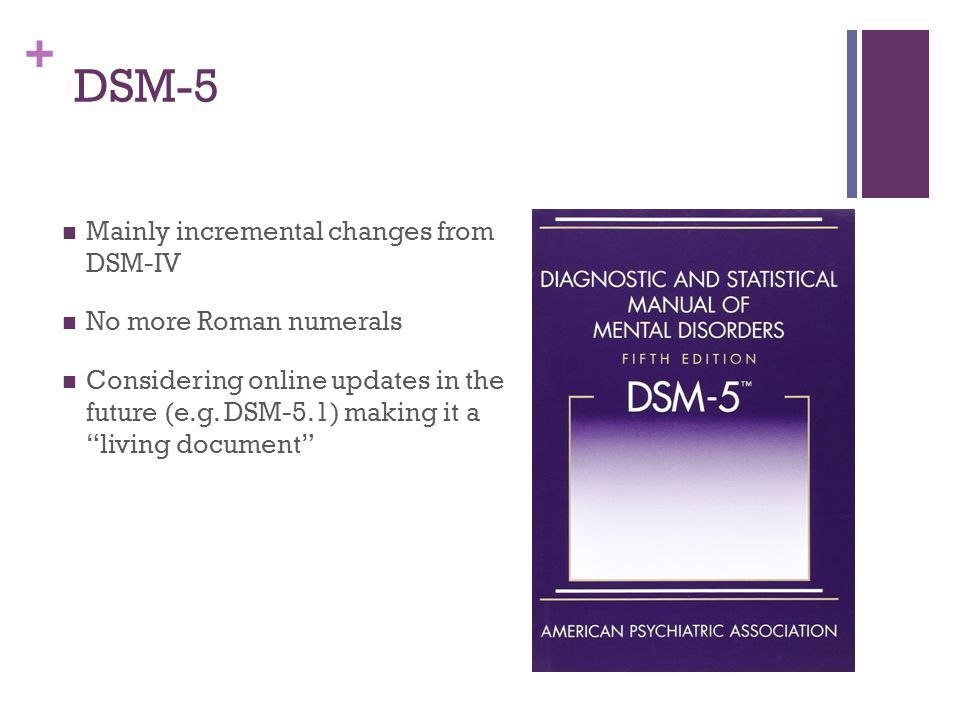 DSM-5 Mainly incremental changes from DSM-IV No more Roman numerals
