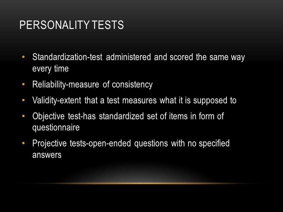 Personality Tests Standardization-test administered and scored the same way every time. Reliability-measure of consistency.