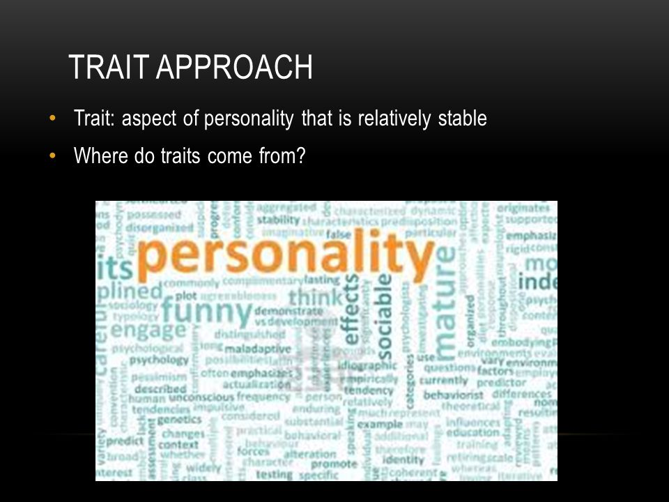 Trait Approach Trait: aspect of personality that is relatively stable