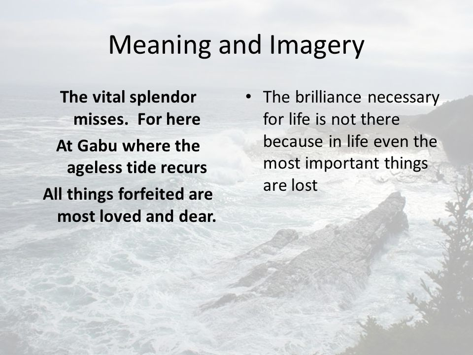 Meaning and Imagery The vital splendor misses. For here At Gabu where the ageless tide recurs All things forfeited are most loved and dear.