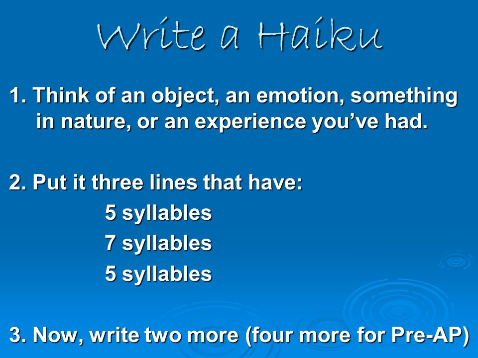 Write a Haiku 1. Think of an object, an emotion, something in nature, or an experience you've had. 2. Put it three lines that have: