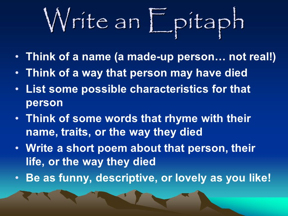 Write an Epitaph Think of a name (a made-up person… not real!)