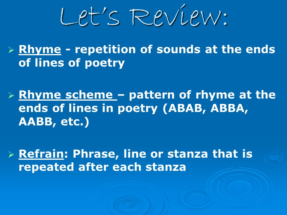 Let's Review: Rhyme - repetition of sounds at the ends of lines of poetry.
