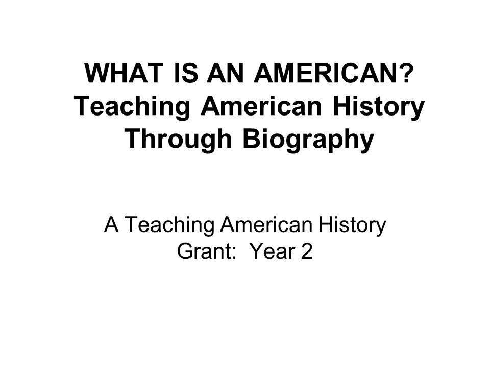 WHAT IS AN AMERICAN Teaching American History Through Biography