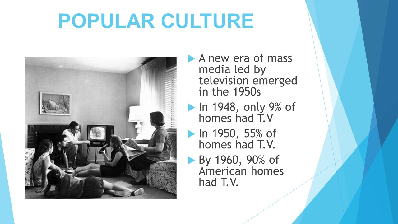 POPULAR CULTURE A new era of mass media led by television emerged in the 1950s. In 1948, only 9% of homes had T.V.