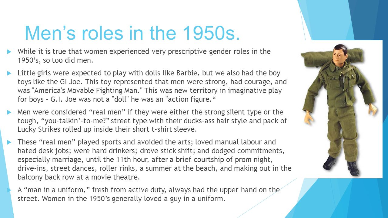 Men's roles in the 1950s. While it is true that women experienced very prescriptive gender roles in the 1950's, so too did men.