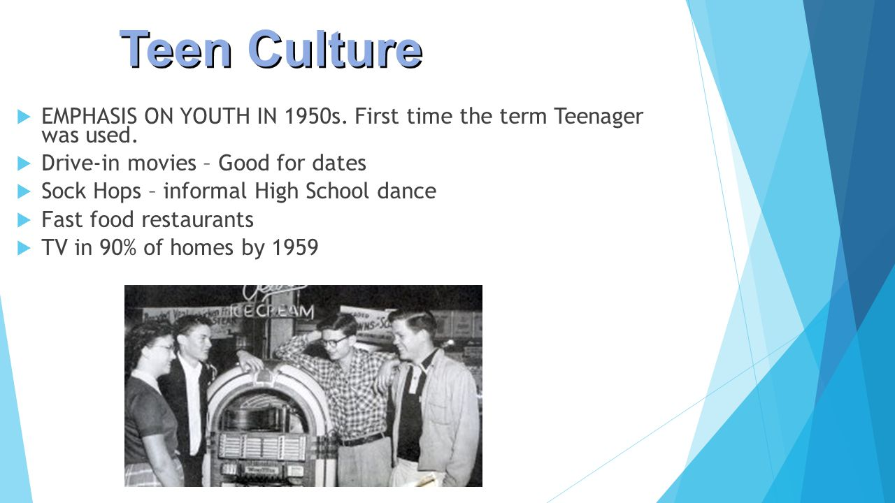 Teen Culture EMPHASIS ON YOUTH IN 1950s. First time the term Teenager was used. Drive-in movies – Good for dates.