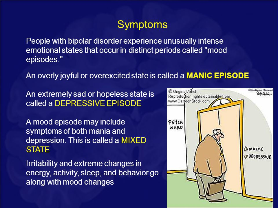 Symptoms People with bipolar disorder experience unusually intense emotional states that occur in distinct periods called mood episodes.